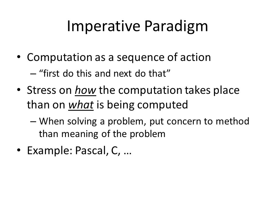 "Imperative Paradigm Computation as a sequence of action – ""first do this and next do that"" Stress on how the computation takes place than on what is b"