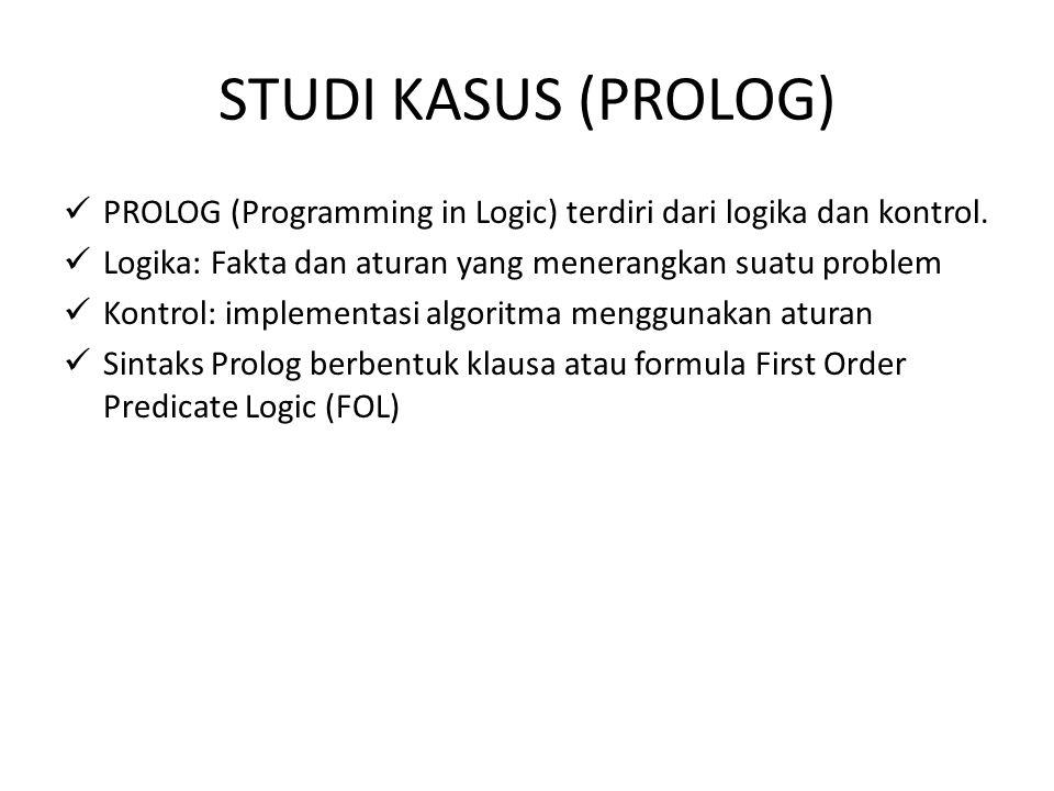 STUDI KASUS (PROLOG) PROLOG (Programming in Logic) terdiri dari logika dan kontrol. Logika: Fakta dan aturan yang menerangkan suatu problem Kontrol: i