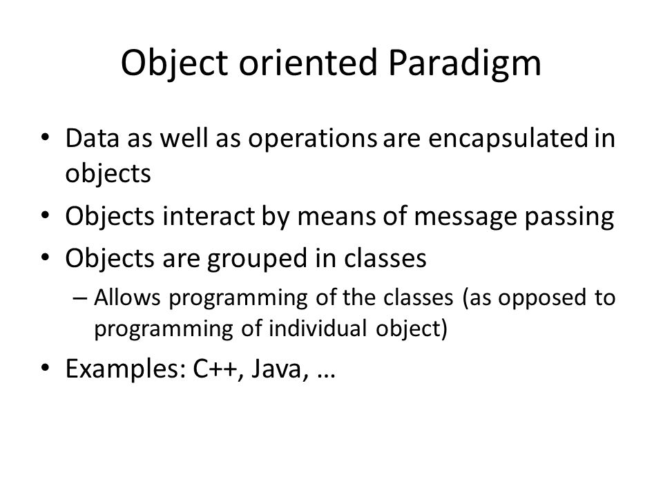 Object oriented Paradigm Data as well as operations are encapsulated in objects Objects interact by means of message passing Objects are grouped in classes – Allows programming of the classes (as opposed to programming of individual object) Examples: C++, Java, …