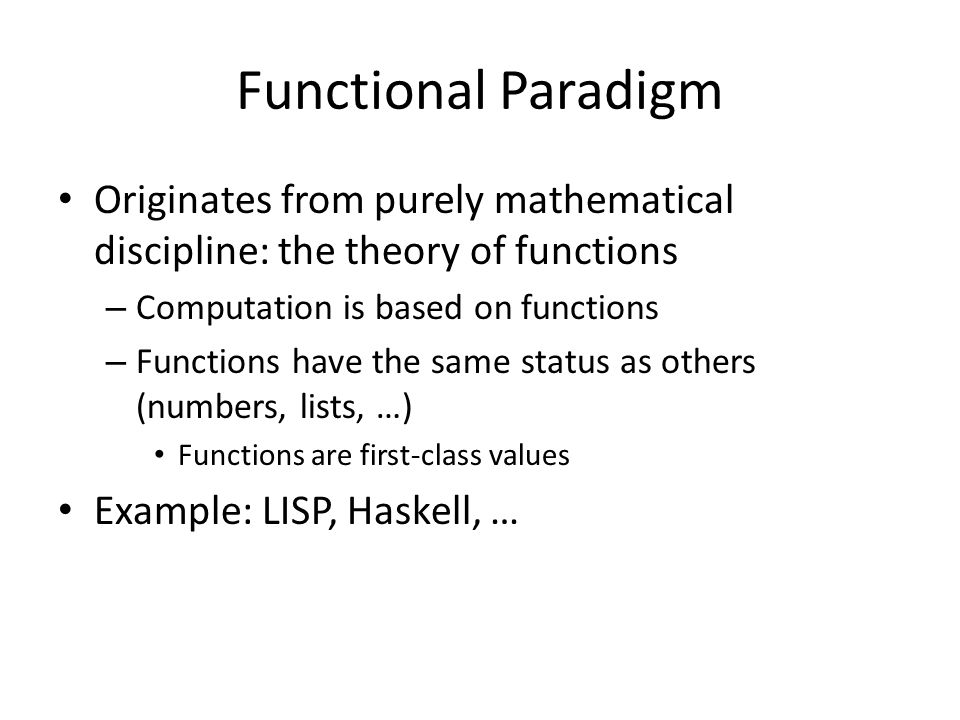 Functional Paradigm Originates from purely mathematical discipline: the theory of functions – Computation is based on functions – Functions have the s