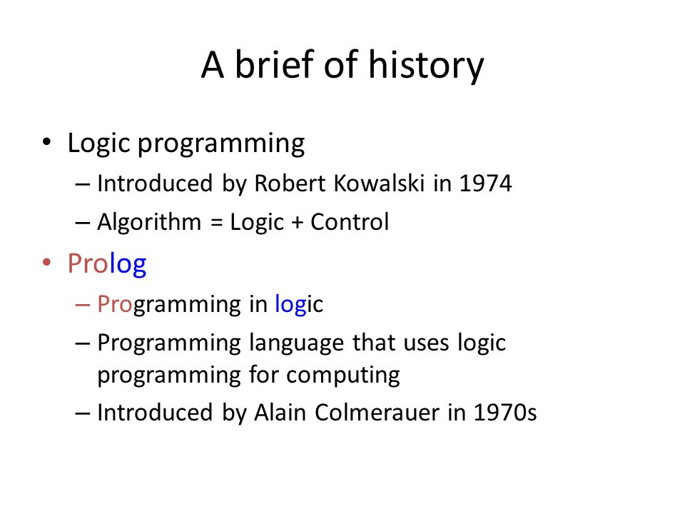 A brief of history Logic programming – Introduced by Robert Kowalski in 1974 – Algorithm = Logic + Control Prolog – Programming in logic – Programming