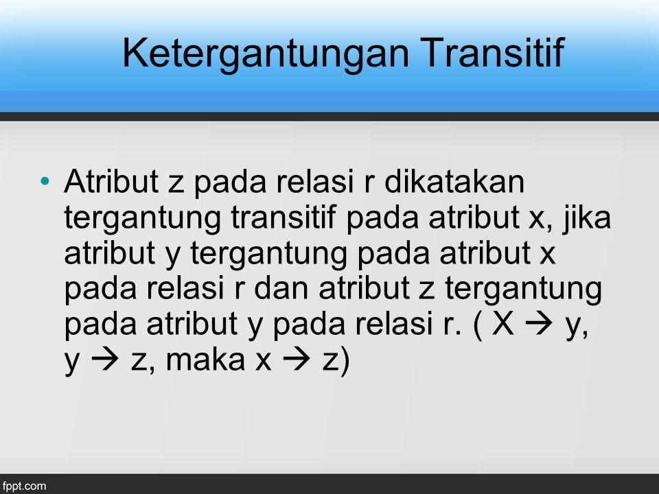 Ketergantungan Transitif Atribut z pada relasi r dikatakan tergantung transitif pada atribut x, jika atribut y tergantung pada atribut x pada relasi r