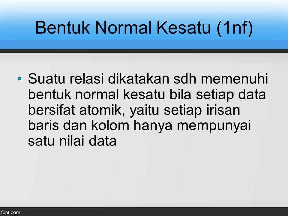 Bentuk Normal Kesatu (1nf) Suatu relasi dikatakan sdh memenuhi bentuk normal kesatu bila setiap data bersifat atomik, yaitu setiap irisan baris dan ko