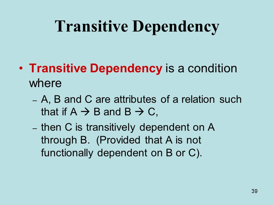 39 Transitive Dependency Transitive Dependency is a condition where – A, B and C are attributes of a relation such that if A  B and B  C, – then C is transitively dependent on A through B.