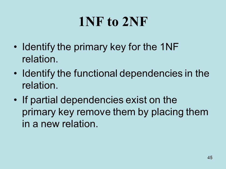 45 1NF to 2NF Identify the primary key for the 1NF relation. Identify the functional dependencies in the relation. If partial dependencies exist on th