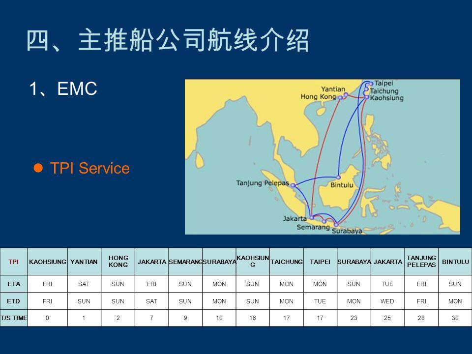 四、主推船公司航线介绍 TPI Service 1 、 EMC TPIKAOHSIUNGYANTIAN HONG KONG JAKARTASEMARANGSURABAYA KAOHSIUN G TAICHUNGTAIPEISURABAYAJAKARTA TANJUNG PELEPAS BINTULU ETAFRISATSUNFRISUNMONSUNMON SUNTUEFRISUN ETDFRISUN SATSUNMONSUNMONTUEMONWEDFRIMON T/S TIME01279101617 23252830