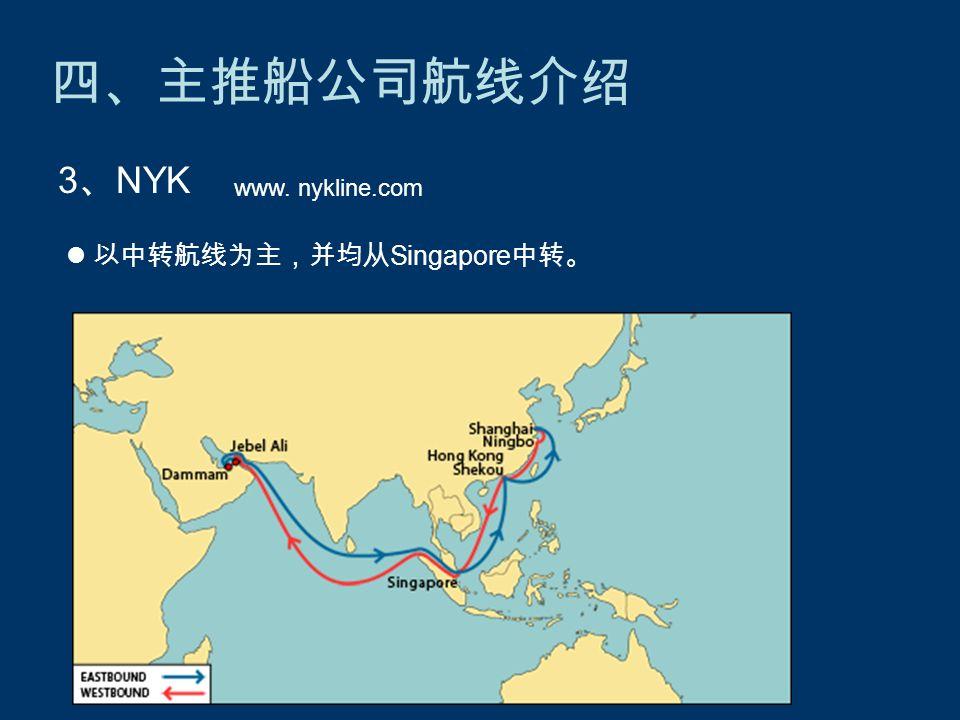 四、主推船公司航线介绍 3 、 NYK www. nykline.com 以中转航线为主,并均从 Singapore 中转。