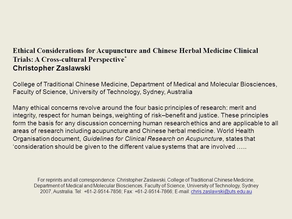 Ethical Considerations for Acupuncture and Chinese Herbal Medicine Clinical Trials: A Cross-cultural Perspective * Christopher Zaslawski College of Traditional Chinese Medicine, Department of Medical and Molecular Biosciences, Faculty of Science, University of Technology, Sydney, Australia Many ethical concerns revolve around the four basic principles of research: merit and integrity, respect for human beings, weighting of risk–benefit and justice.