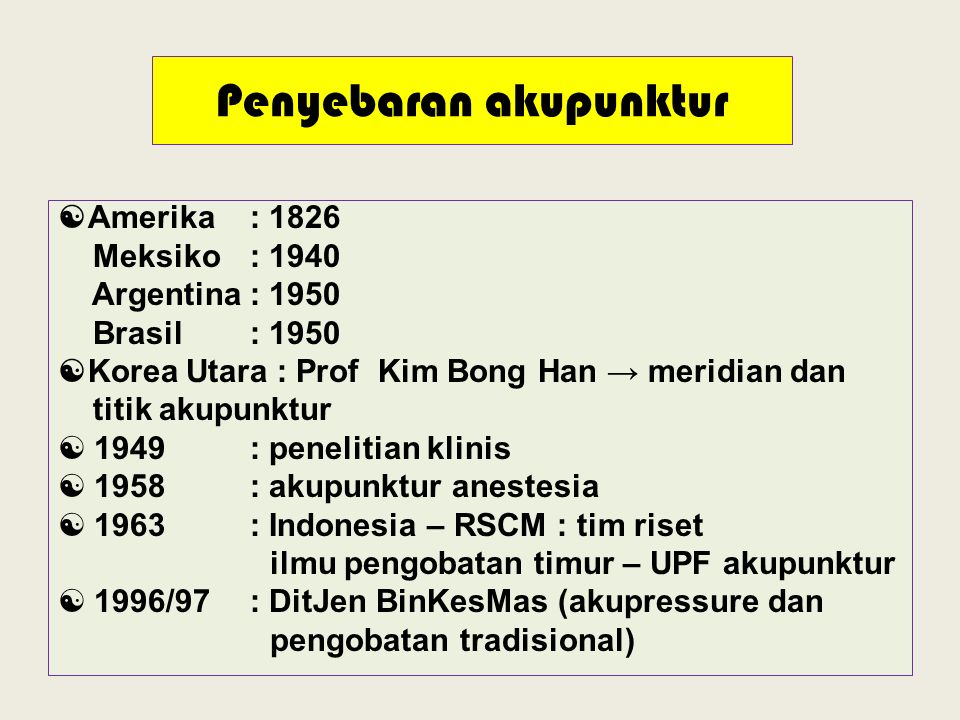 Penyebaran akupunktur  Amerika : 1826 Meksiko : 1940 Argentina: 1950 Brasil : 1950  Korea Utara : Prof Kim Bong Han → meridian dan titik akupunktur