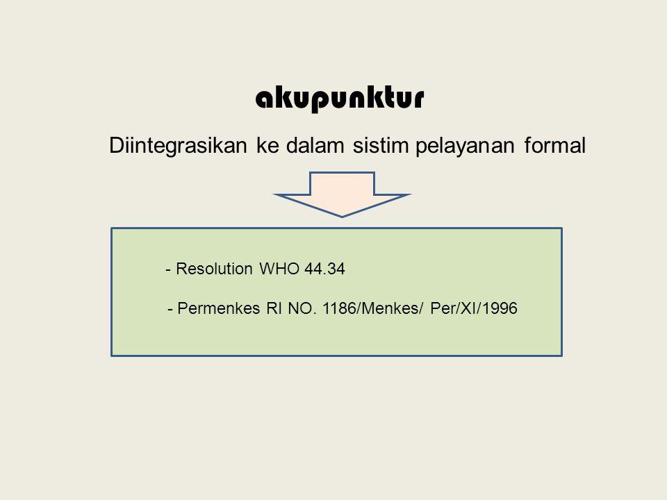 Diintegrasikan ke dalam sistim pelayanan formal - Resolution WHO 44.34 - Permenkes RI NO. 1186/Menkes/ Per/XI/1996 akupunktur