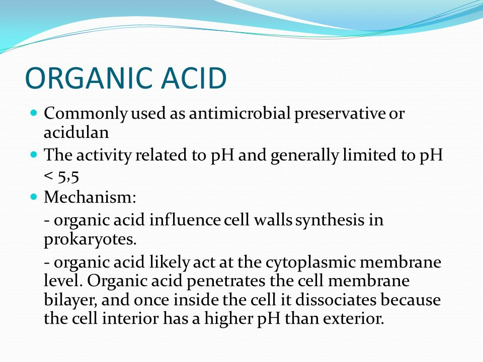 ORGANIC ACID Commonly used as antimicrobial preservative or acidulan The activity related to pH and generally limited to pH < 5,5 Mechanism: - organic