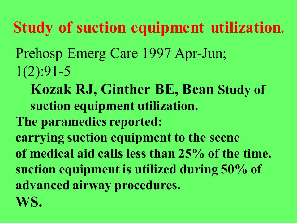 Prehosp Emerg Care 1997 Apr-Jun; 1(2):91-5 Kozak RJ, Ginther BE, Bean Study of suction equipment utilization. The paramedics reported: carrying suctio