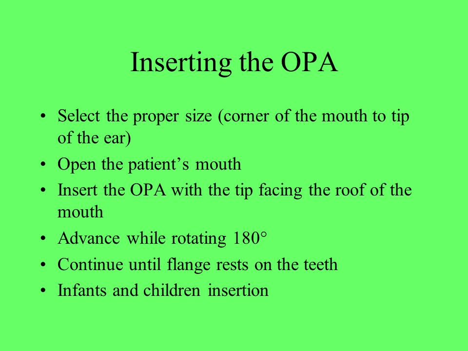 Inserting the OPA Select the proper size (corner of the mouth to tip of the ear) Open the patient's mouth Insert the OPA with the tip facing the roof