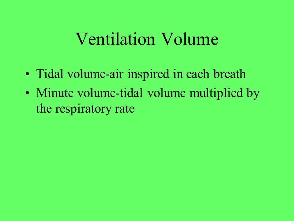 Ventilation Volume Tidal volume-air inspired in each breath Minute volume-tidal volume multiplied by the respiratory rate