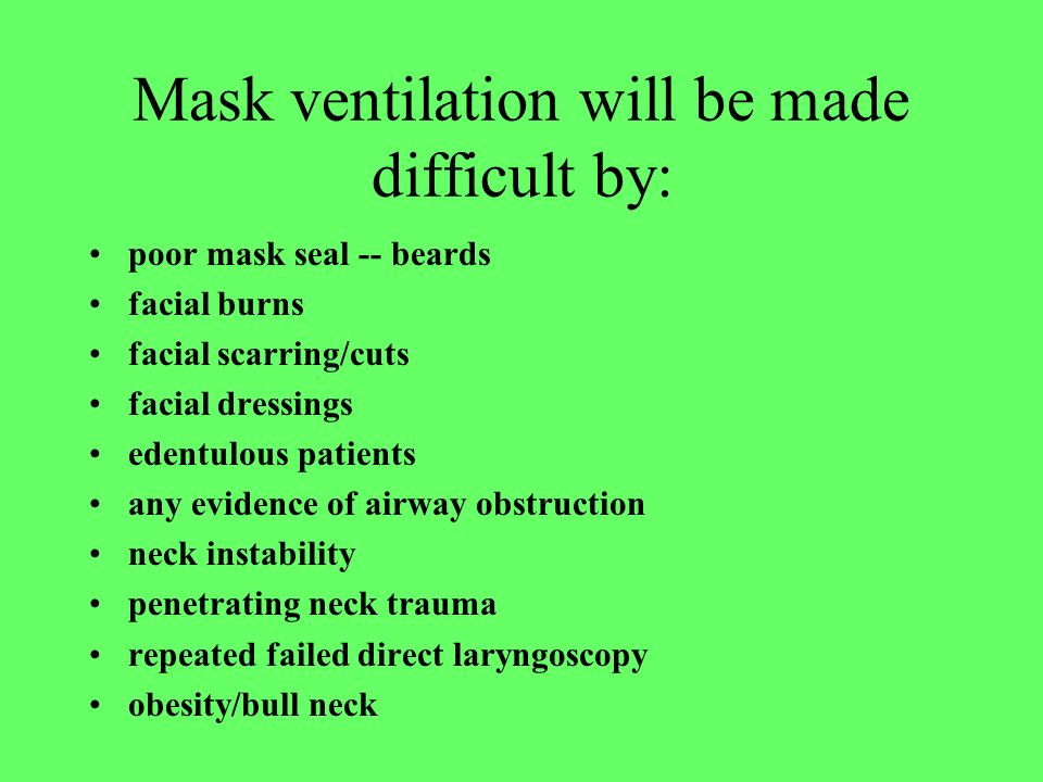 Mask ventilation will be made difficult by: poor mask seal -- beards facial burns facial scarring/cuts facial dressings edentulous patients any eviden