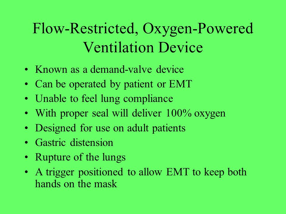 Flow-Restricted, Oxygen-Powered Ventilation Device Known as a demand-valve device Can be operated by patient or EMT Unable to feel lung compliance Wit