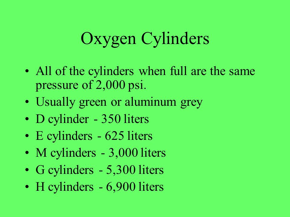 Oxygen Cylinders All of the cylinders when full are the same pressure of 2,000 psi. Usually green or aluminum grey D cylinder - 350 liters E cylinders
