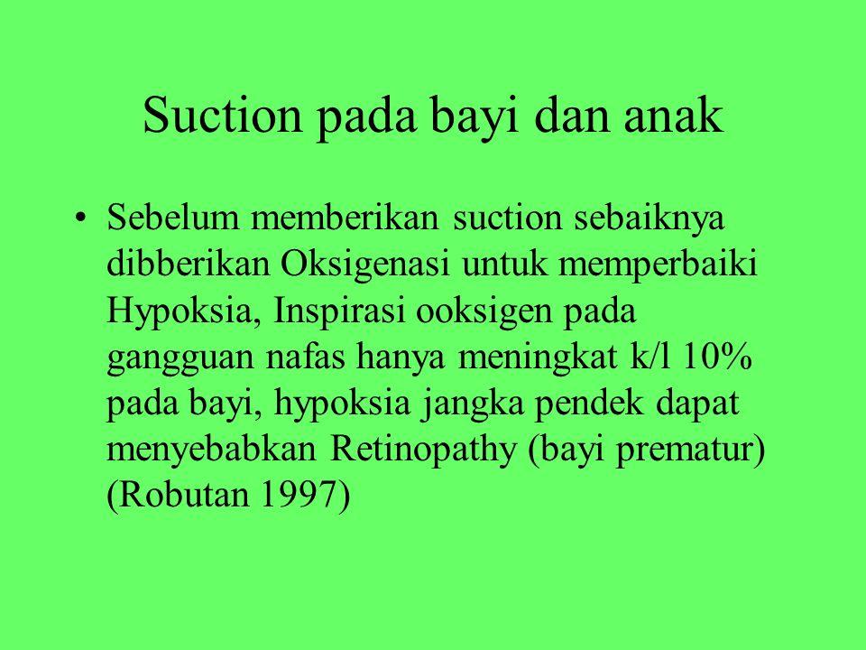 Suction pada bayi dan anak Sebelum memberikan suction sebaiknya dibberikan Oksigenasi untuk memperbaiki Hypoksia, Inspirasi ooksigen pada gangguan nafas hanya meningkat k/l 10% pada bayi, hypoksia jangka pendek dapat menyebabkan Retinopathy (bayi prematur) (Robutan 1997)