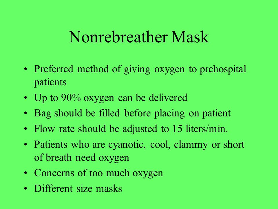 Nonrebreather Mask Preferred method of giving oxygen to prehospital patients Up to 90% oxygen can be delivered Bag should be filled before placing on