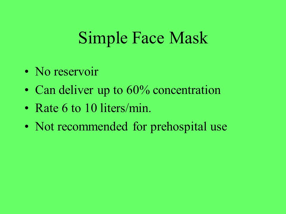 Simple Face Mask No reservoir Can deliver up to 60% concentration Rate 6 to 10 liters/min. Not recommended for prehospital use