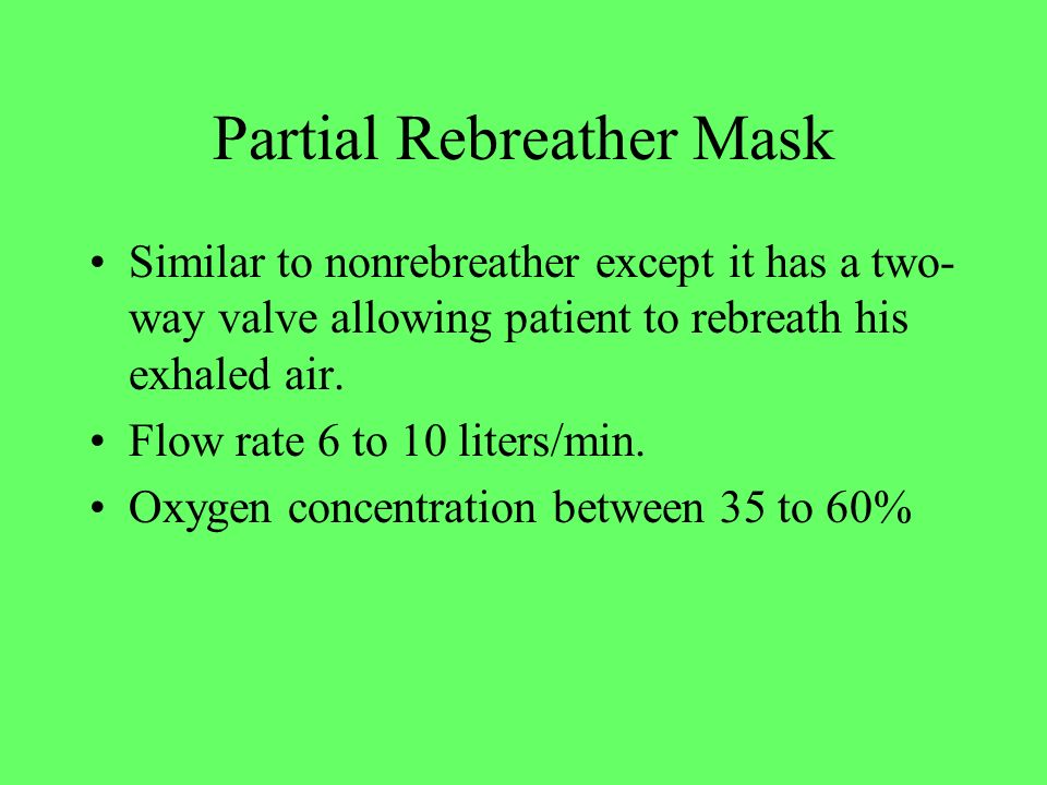 Partial Rebreather Mask Similar to nonrebreather except it has a two- way valve allowing patient to rebreath his exhaled air. Flow rate 6 to 10 liters