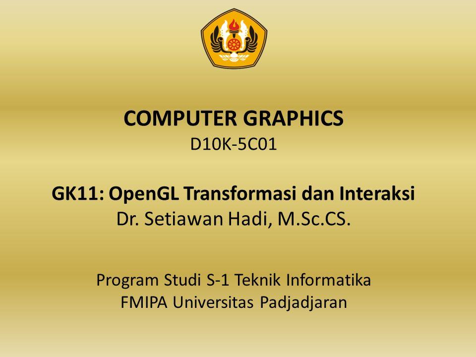 COMPUTER GRAPHICS D10K-5C01 GK11: OpenGL Transformasi dan Interaksi Dr.