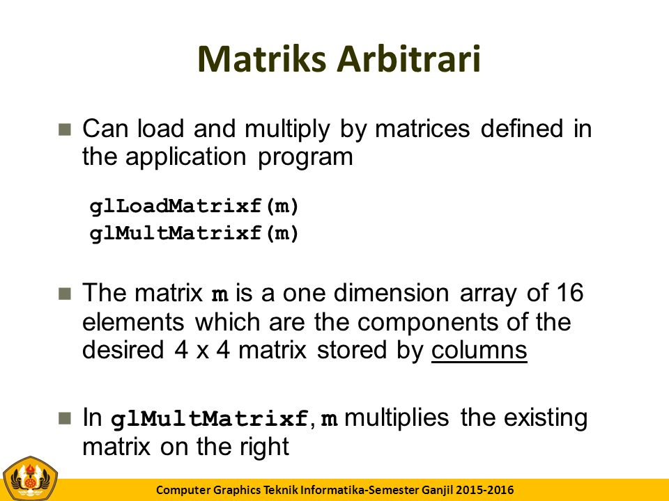 GK11 Computer Graphics Teknik Informatika-Semester Ganjil 2015-2016 Matriks Arbitrari Can load and multiply by matrices defined in the application program The matrix m is a one dimension array of 16 elements which are the components of the desired 4 x 4 matrix stored by columns In glMultMatrixf, m multiplies the existing matrix on the right glLoadMatrixf(m) glMultMatrixf(m)