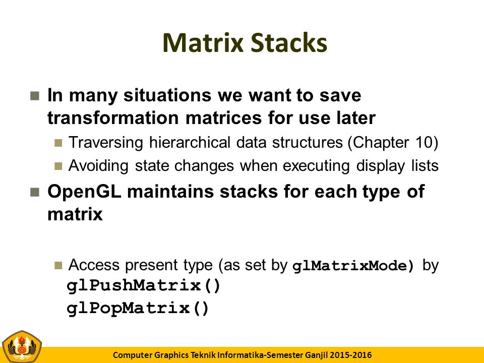 GK11 Computer Graphics Teknik Informatika-Semester Ganjil 2015-2016 Matrix Stacks In many situations we want to save transformation matrices for use later Traversing hierarchical data structures (Chapter 10) Avoiding state changes when executing display lists OpenGL maintains stacks for each type of matrix Access present type (as set by glMatrixMode) by glPushMatrix() glPopMatrix()
