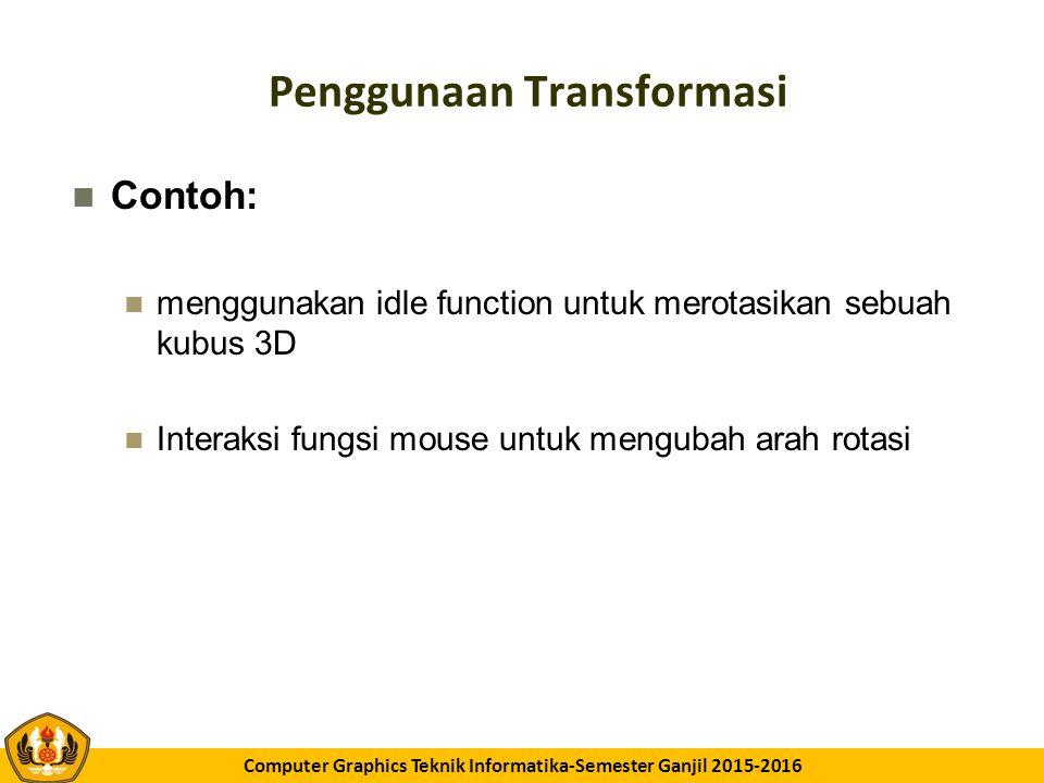 GK11 Computer Graphics Teknik Informatika-Semester Ganjil 2015-2016 Penggunaan Transformasi Contoh: menggunakan idle function untuk merotasikan sebuah kubus 3D Interaksi fungsi mouse untuk mengubah arah rotasi