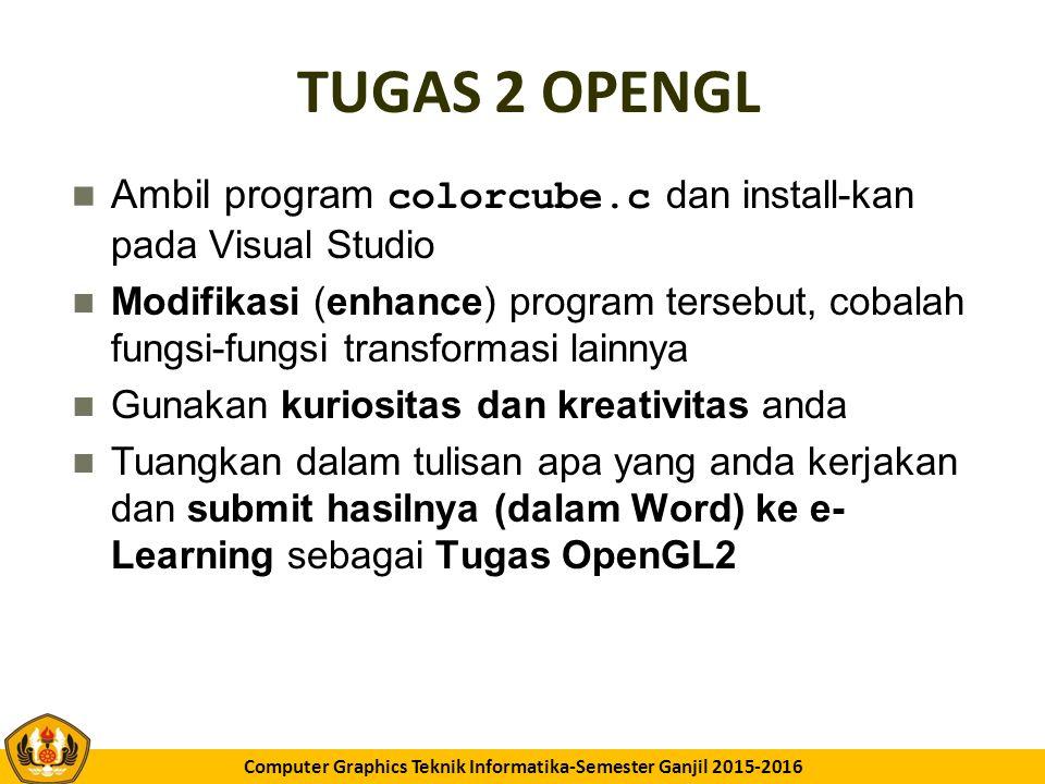 GK11 Computer Graphics Teknik Informatika-Semester Ganjil 2015-2016 TUGAS 2 OPENGL Ambil program colorcube.c dan install-kan pada Visual Studio Modifikasi (enhance) program tersebut, cobalah fungsi-fungsi transformasi lainnya Gunakan kuriositas dan kreativitas anda Tuangkan dalam tulisan apa yang anda kerjakan dan submit hasilnya (dalam Word) ke e- Learning sebagai Tugas OpenGL2
