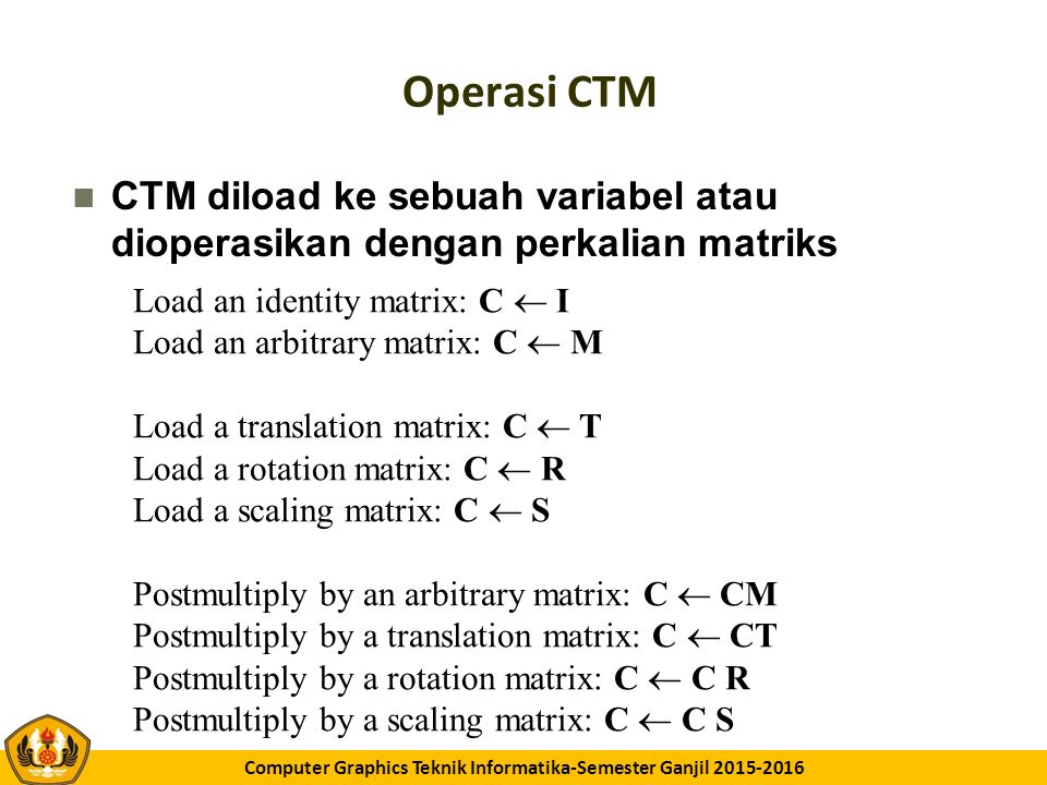 GK11 Computer Graphics Teknik Informatika-Semester Ganjil 2015-2016 Rotasi dengan Pusat Rotasi Tetap (fixed point) Start with identity matrix: C  I Move fixed point to origin: C  CT Rotate by angle: C  CR Move fixed point back: C  CT -1 Result of post multiplications : C = TR T –1 Transformed points are calculated using p'=Cp Hence p'=( TR T –1 ) p which is backwards.