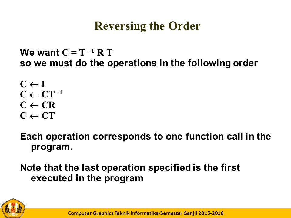 GK11 Computer Graphics Teknik Informatika-Semester Ganjil 2015-2016 Reversing the Order We want C = T –1 R T so we must do the operations in the following order C  I C  CT -1 C  CR C  CT Each operation corresponds to one function call in the program.