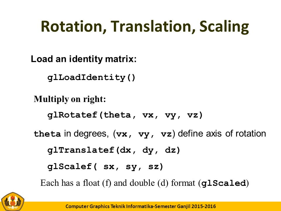 GK11 Computer Graphics Teknik Informatika-Semester Ganjil 2015-2016 Rotation, Translation, Scaling glRotatef(theta, vx, vy, vz) glTranslatef(dx, dy, d