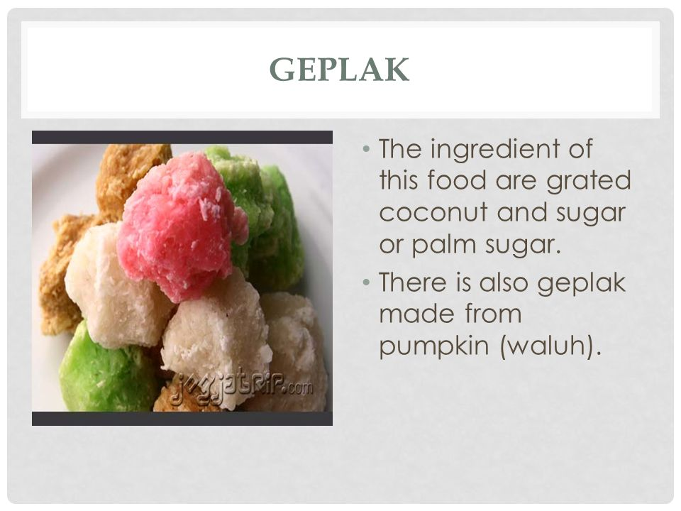 GEPLAK The ingredient of this food are grated coconut and sugar or palm sugar. There is also geplak made from pumpkin (waluh).