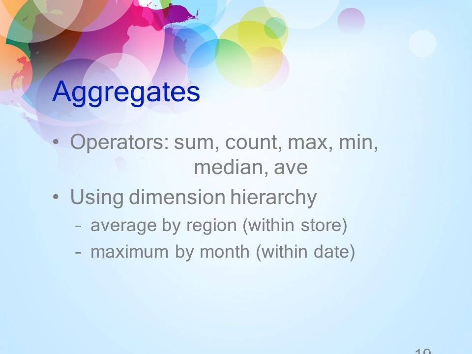 19 Aggregates Operators: sum, count, max, min, median, ave Using dimension hierarchy –average by region (within store) –maximum by month (within date)