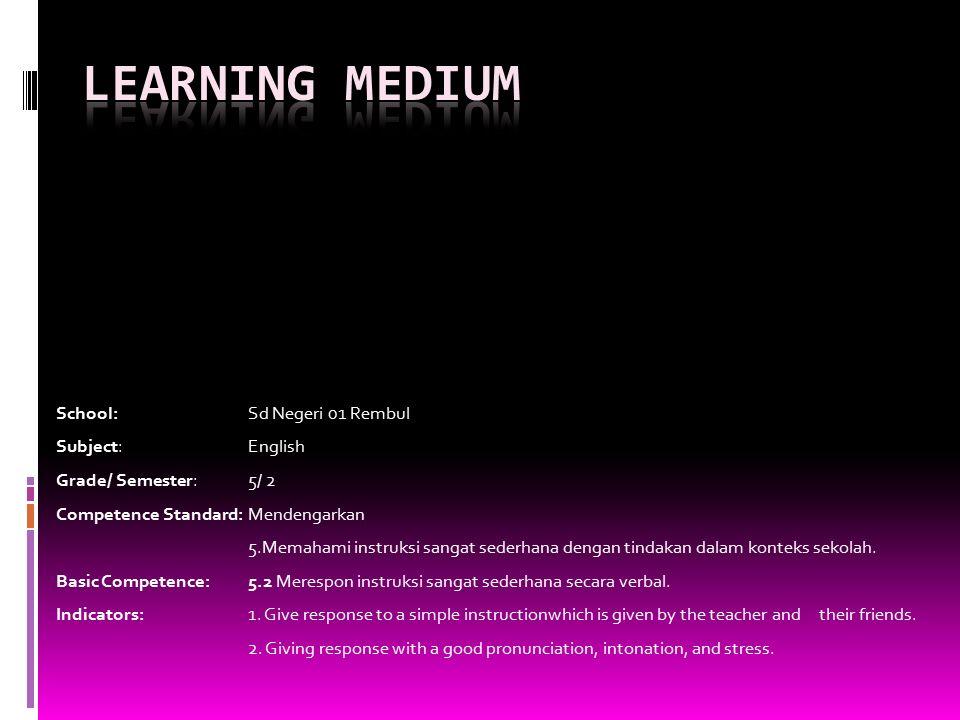 School: Sd Negeri 01 Rembul Subject: English Grade/ Semester: 5/ 2 Competence Standard: Mendengarkan 5.Memahami instruksi sangat sederhana dengan tindakan dalam konteks sekolah.
