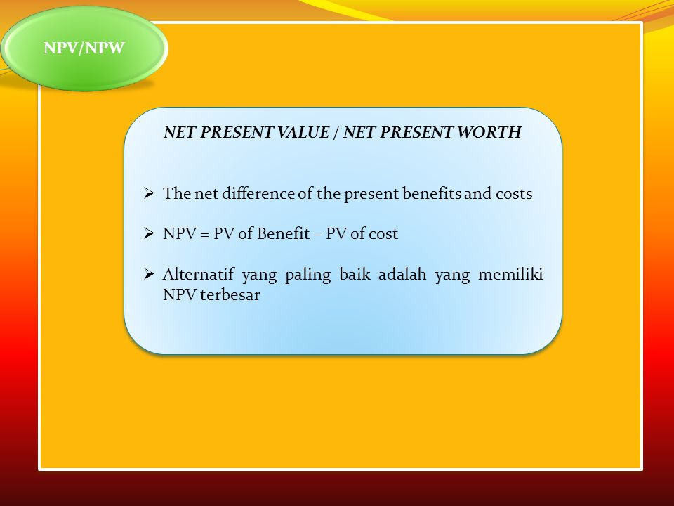 NPV/NPW NET PRESENT VALUE / NET PRESENT WORTH  The net difference of the present benefits and costs  NPV = PV of Benefit – PV of cost  Alternatif yang paling baik adalah yang memiliki NPV terbesar NET PRESENT VALUE / NET PRESENT WORTH  The net difference of the present benefits and costs  NPV = PV of Benefit – PV of cost  Alternatif yang paling baik adalah yang memiliki NPV terbesar