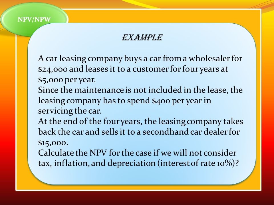 NPV/NPW Example A car leasing company buys a car from a wholesaler for $24,000 and leases it to a customer for four years at $5,000 per year.