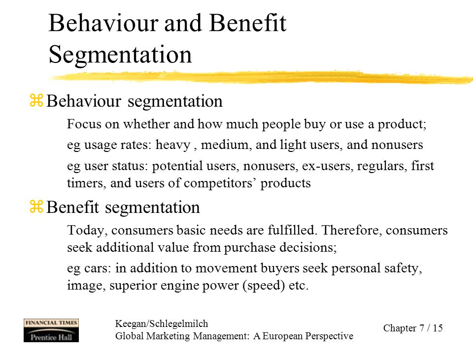 Keegan/Schlegelmilch Global Marketing Management: A European Perspective Chapter 7 / 15 Behaviour and Benefit Segmentation zBehaviour segmentation Foc