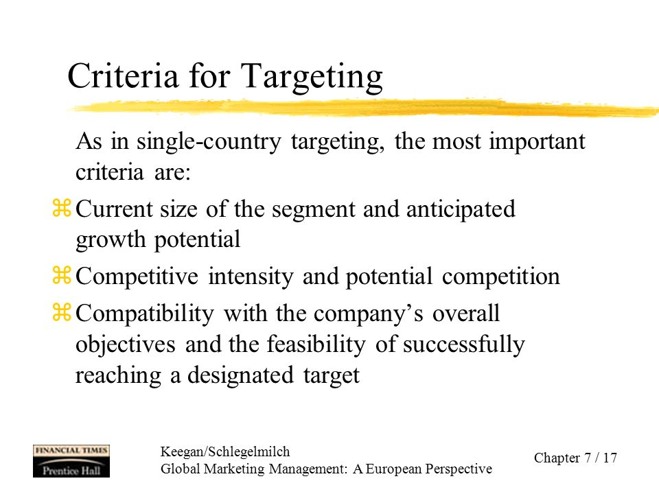 Keegan/Schlegelmilch Global Marketing Management: A European Perspective Chapter 7 / 17 Criteria for Targeting As in single-country targeting, the mos