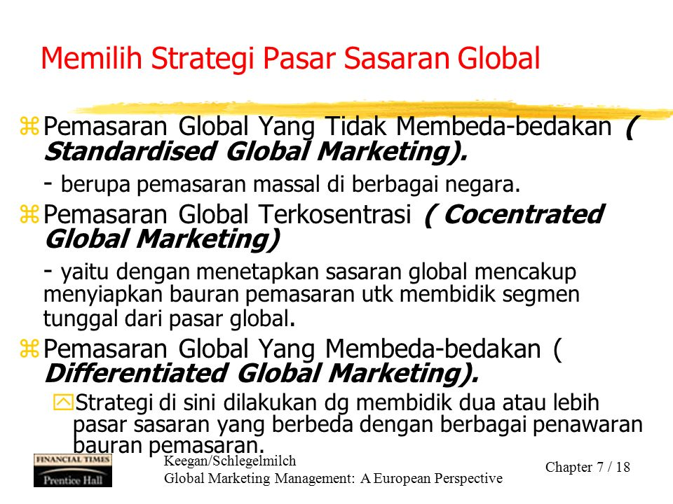 Keegan/Schlegelmilch Global Marketing Management: A European Perspective Chapter 7 / 18 Memilih Strategi Pasar Sasaran Global zPemasaran Global Yang T