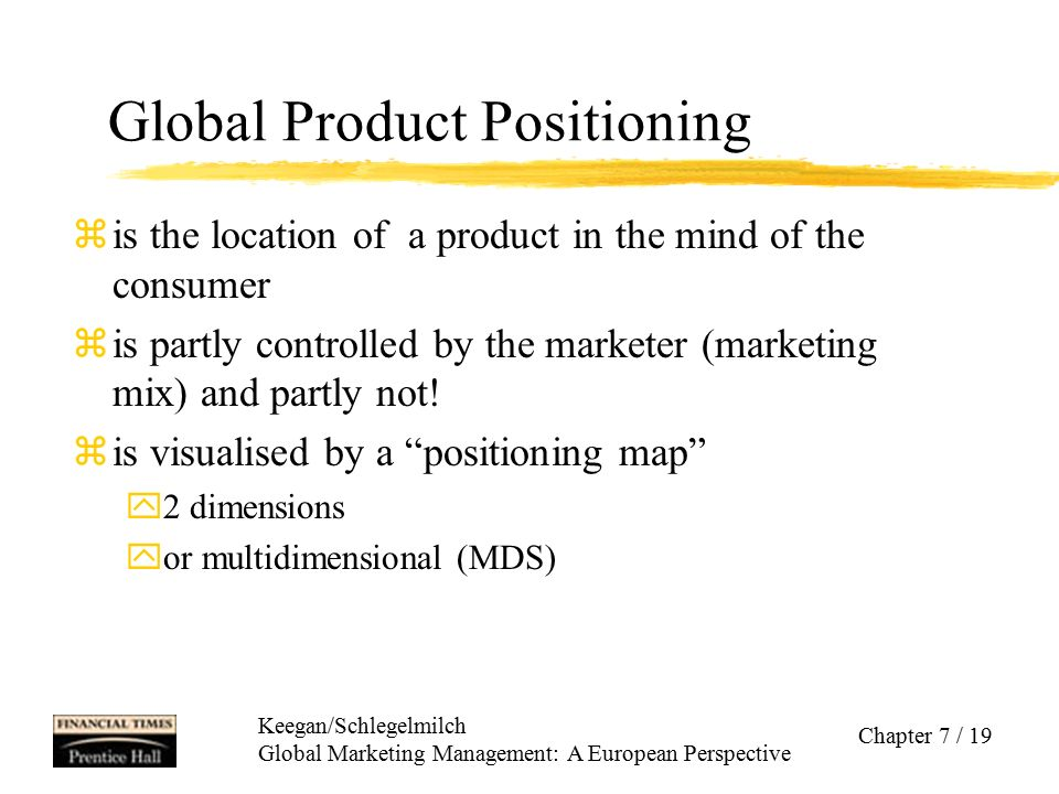 Keegan/Schlegelmilch Global Marketing Management: A European Perspective Chapter 7 / 19 Global Product Positioning zis the location of a product in th