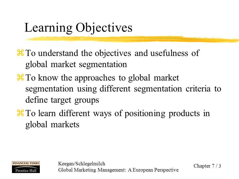 Keegan/Schlegelmilch Global Marketing Management: A European Perspective Chapter 7 / 4 Overview zGlobal Market Segmentation ycriteria: geographic, demographic, psychographic, behaviour, and benefit segmentation zGlobal Targeting zSelecting a Global Target Market Strategy zGlobal Product Positioning yHigh-Tech or High-Touch Positioning zSummary