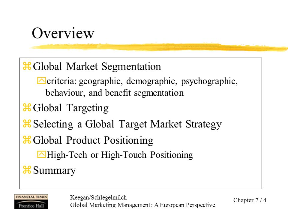 Keegan/Schlegelmilch Global Marketing Management: A European Perspective Chapter 7 / 15 Behaviour and Benefit Segmentation zBehaviour segmentation Focus on whether and how much people buy or use a product; eg usage rates: heavy, medium, and light users, and nonusers eg user status: potential users, nonusers, ex-users, regulars, first timers, and users of competitors' products zBenefit segmentation Today, consumers basic needs are fulfilled.