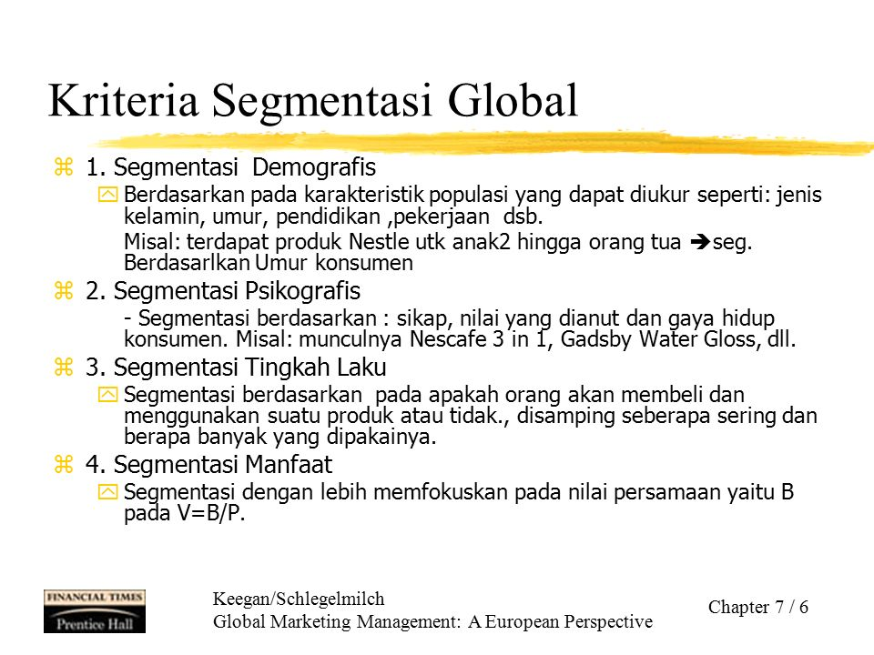 Keegan/Schlegelmilch Global Marketing Management: A European Perspective Chapter 7 / 17 Criteria for Targeting As in single-country targeting, the most important criteria are: zCurrent size of the segment and anticipated growth potential zCompetitive intensity and potential competition zCompatibility with the company's overall objectives and the feasibility of successfully reaching a designated target