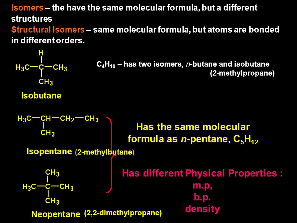 Isomers – the have the same molecular formula, but a different structures Structural Isomers – same molecular formula, but atoms are bonded in different orders.