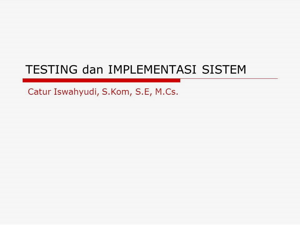 TESTING dan IMPLEMENTASI SISTEM Catur Iswahyudi, S.Kom, S.E, M.Cs.