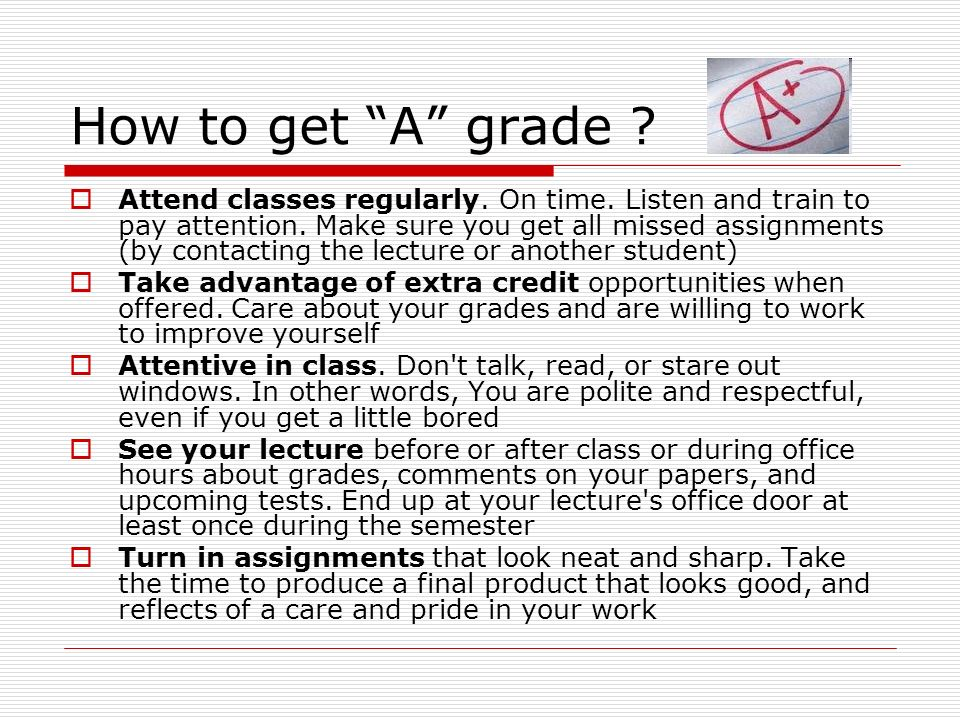 "How to get ""A"" grade ?  Attend classes regularly. On time. Listen and train to pay attention. Make sure you get all missed assignments (by contacting"