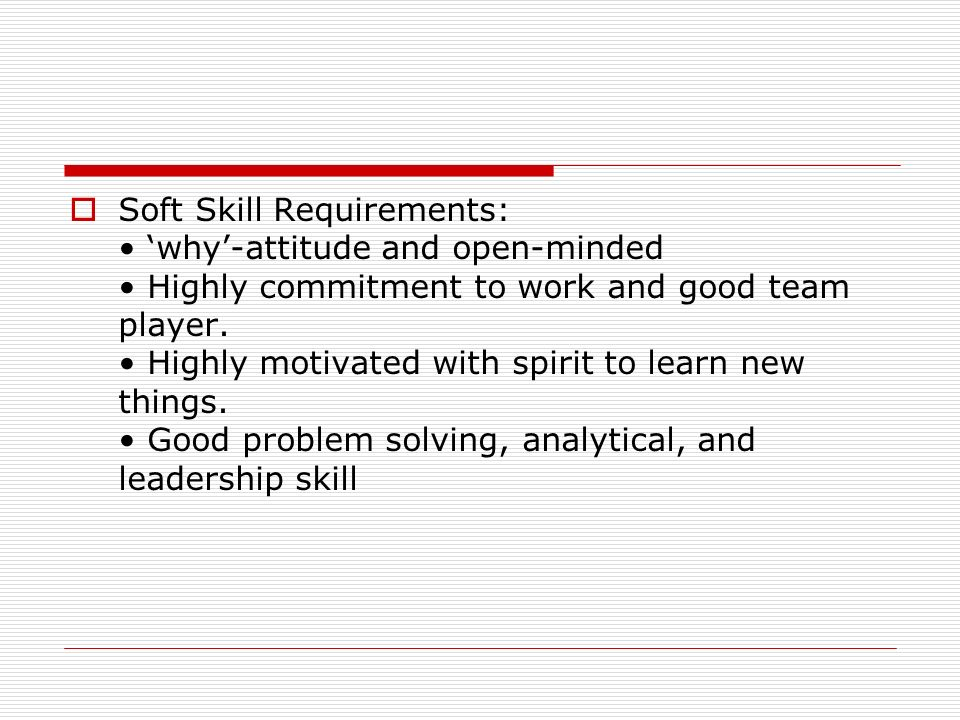 Soft Skill Requirements: 'why'-attitude and open-minded Highly commitment to work and good team player. Highly motivated with spirit to learn new th