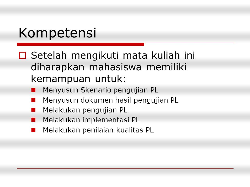 Kompetensi  Setelah mengikuti mata kuliah ini diharapkan mahasiswa memiliki kemampuan untuk: Menyusun Skenario pengujian PL Menyusun dokumen hasil pe